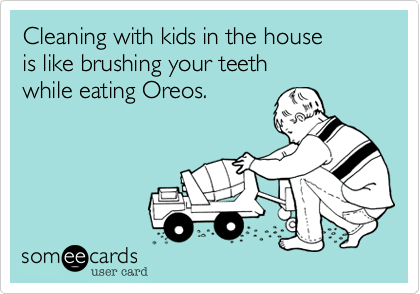 someecards.com - Cleaning with kids in the house is like brushing your teeth while eating Oreos.