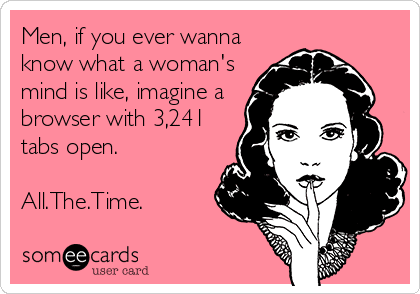 someecards.com - Men, if you ever wanna know what a woman's mind is like, imagine a browser with 3,241 tabs open. All.The.Time.